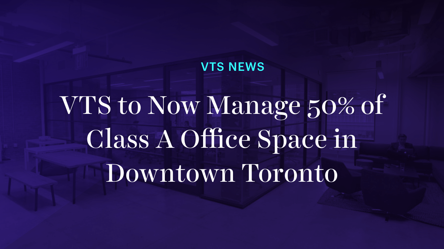 VTS to Now Manage 50% of Class A Office Space in Downtown Toronto