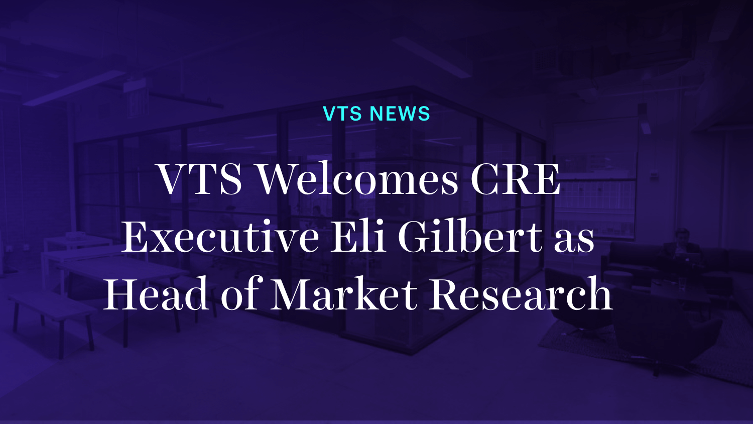 VTS Welcomes CRE Executive Eli Gilbert as Head of Market Research
