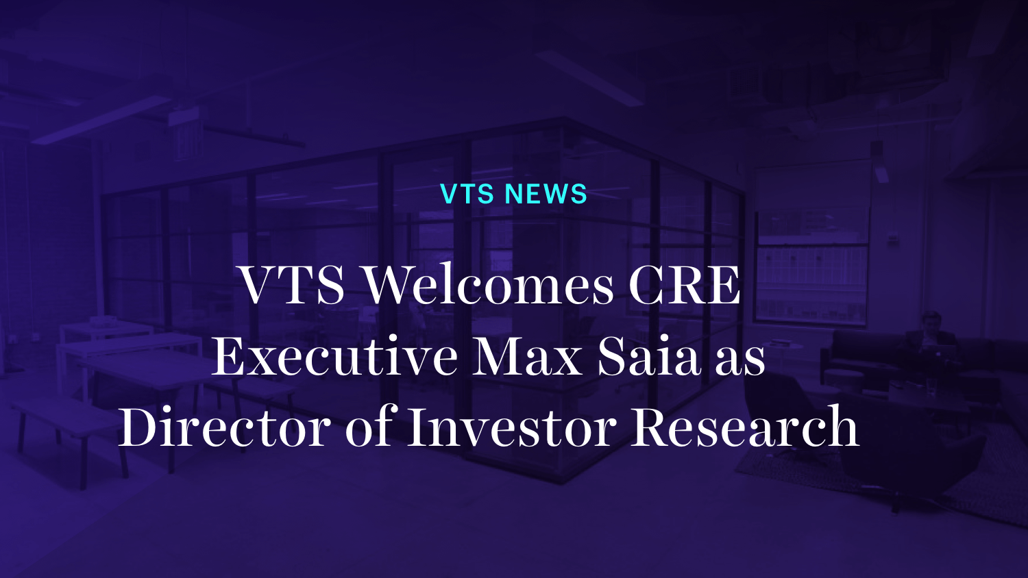 VTS Welcomes CRE Executive Max Saia as Director of Investor Research
