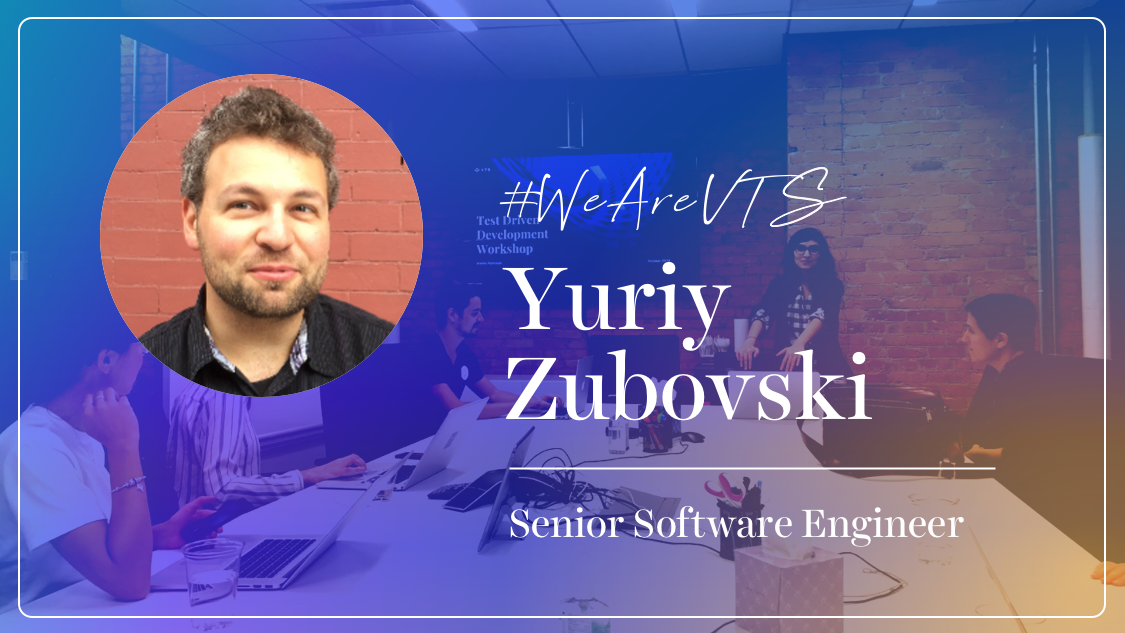 WeAreVTS: VTS Senior Software Engineer Yuriy Zubovski on our Culture of Being Students and Teachers