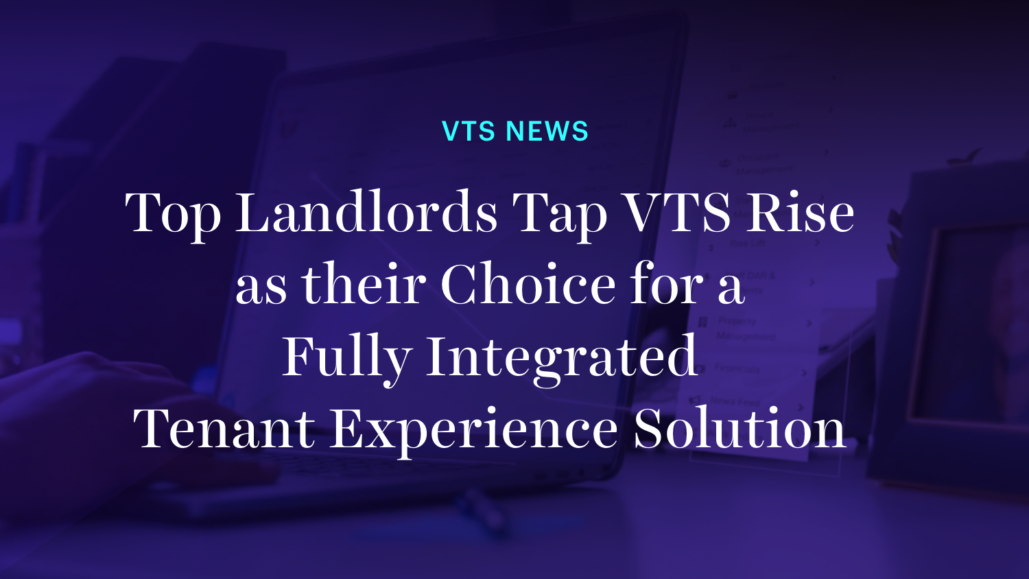 Top Landlords Tap VTS Rise as their Choice for a Fully Integrated Tenant Experience Solution